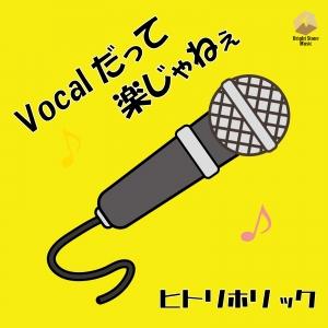 ヒトリホリック「Vocalだって楽じゃねえ」